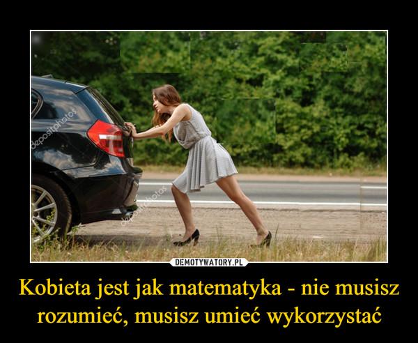 Kobieta jest jak matematyka - nie musisz rozumieć, musisz umieć wykorzystać –