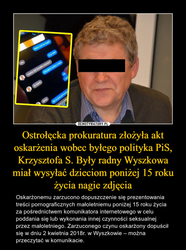 Ostrołęcka prokuratura złożyła akt oskarżenia wobec byłego polityka PiS, Krzysztofa S. Były radny Wyszkowa miał wysyłać dzieciom poniżej 15 roku życia nagie zdjęcia – Oskarżonemu zarzucono dopuszczenie się prezentowania treści pornograficznych małoletniemu poniżej 15 roku życia za pośrednictwem komunikatora internetowego w celu poddania się lub wykonania innej czynności seksualnej przez małoletniego. Zarzuconego czynu oskarżony dopuścił się w dniu 2 kwietnia 2018r. w Wyszkowie – można przeczytać w komunikacie.