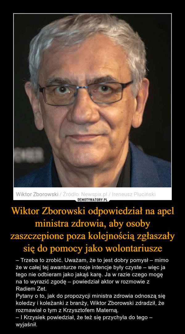 Wiktor Zborowski odpowiedział na apel ministra zdrowia, aby osoby zaszczepione poza kolejnością zgłaszały się do pomocy jako wolontariusze – – Trzeba to zrobić. Uważam, że to jest dobry pomysł – mimo że w całej tej awanturze moje intencje były czyste – więc ja tego nie odbieram jako jakąś karę. Ja w razie czego mogę na to wyrazić zgodę – powiedział aktor w rozmowie z Radiem Zet.Pytany o to, jak do propozycji ministra zdrowia odnoszą się koledzy i koleżanki z branży, Wiktor Zborowski zdradził, że rozmawiał o tym z Krzysztofem Materną.– I Krzysiek powiedział, że też się przychyla do tego – wyjaśnił.