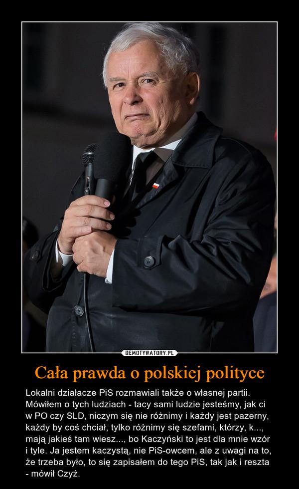 Cała prawda o polskiej polityce – Lokalni działacze PiS rozmawiali także o własnej partii. Mówiłem o tych ludziach - tacy sami ludzie jesteśmy, jak ci w PO czy SLD, niczym się nie różnimy i każdy jest pazerny, każdy by coś chciał, tylko różnimy się szefami, którzy, k..., mają jakieś tam wiesz..., bo Kaczyński to jest dla mnie wzór i tyle. Ja jestem kaczystą, nie PiS-owcem, ale z uwagi na to, że trzeba było, to się zapisałem do tego PiS, tak jak i reszta - mówił Czyż.