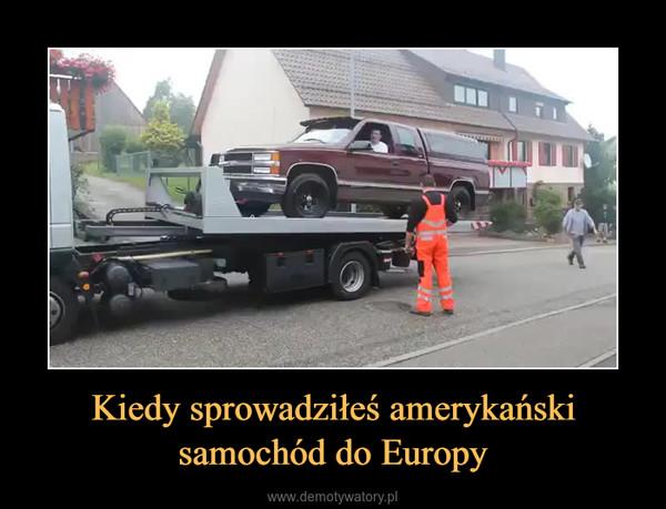 Kiedy sprowadziłeś amerykański samochód do Europy –