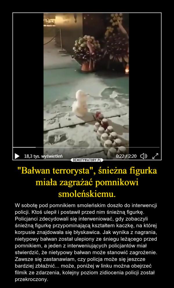 """""""Bałwan terrorysta"""", śnieżna figurka miała zagrażać pomnikowi smoleńskiemu. – W sobotę pod pomnikiem smoleńskim doszło do interwencji policji. Ktoś ulepił i postawił przed nim śnieżną figurkę.Policjanci zdecydowali się interweniować, gdy zobaczyli śnieżną figurkę przypominającą kształtem kaczkę, na której korpusie znajdowała się błyskawica. Jak wynika z nagrania, nietypowy bałwan został ulepiony ze śniegu leżącego przed pomnikiem, a jeden z interweniujących policjantów miał stwierdzić, że nietypowy bałwan może stanowić zagrożenie. Zawsze się zastanawiam, czy policja może się jeszcze bardziej zbłaźnić... może, poniżej w linku można obejrzeć filmik ze zdarzenia, kolejny poziom zidiocenia policji został przekroczony."""