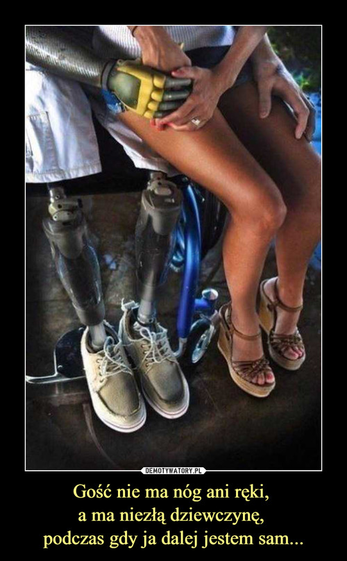 Gość nie ma nóg ani ręki,  a ma niezłą dziewczynę,  podczas gdy ja dalej jestem sam...