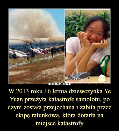 W 2013 roku 16 letnia dziewczynka Ye Yuan przeżyła katastrofę samolotu, po czym została przejechana i zabita przez ekipę ratunkową, która dotarła na miejsce katastrofy