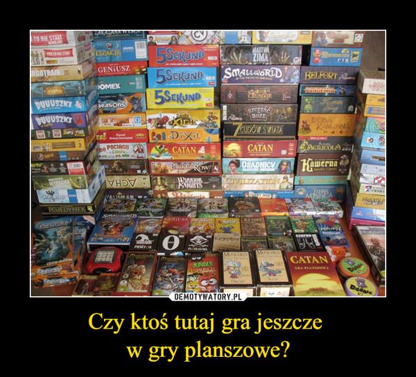 Czy ktoś tutaj gra jeszcze w gry planszowe? –