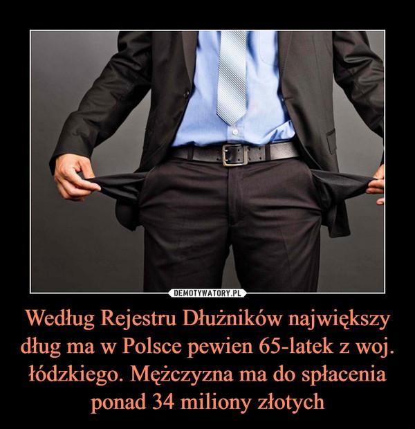 Według Rejestru Dłużników największy dług ma w Polsce pewien 65-latek z woj. łódzkiego. Mężczyzna ma do spłacenia ponad 34 miliony złotych –