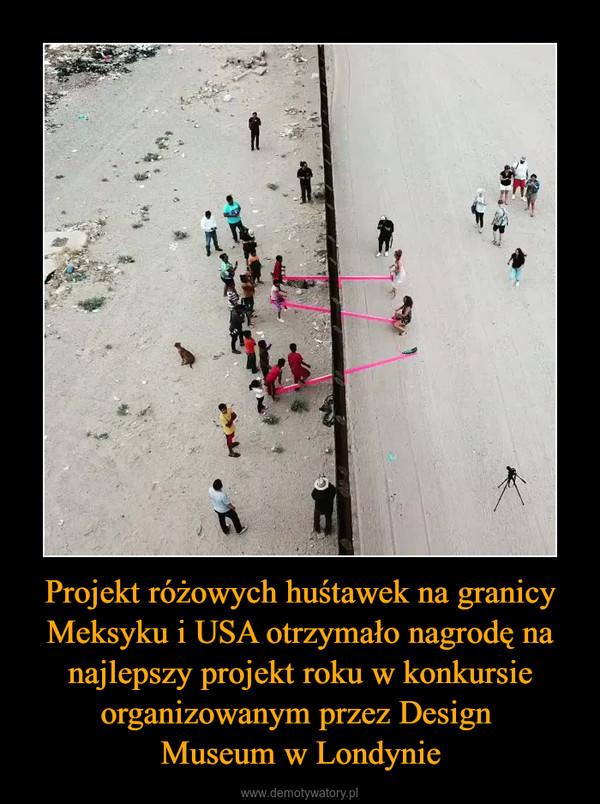 Projekt różowych huśtawek na granicy Meksyku i USA otrzymało nagrodę na najlepszy projekt roku w konkursie organizowanym przez Design Museum w Londynie –