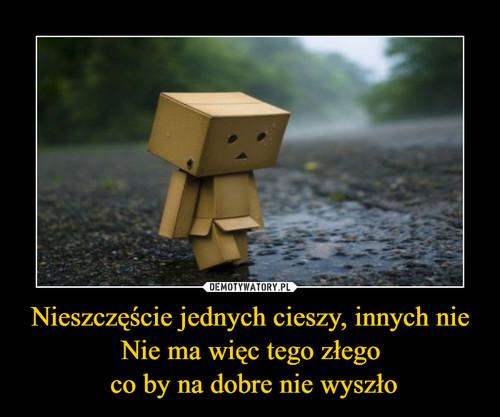 Nieszczęście jednych cieszy, innych nie Nie ma więc tego złego  co by na dobre nie wyszło
