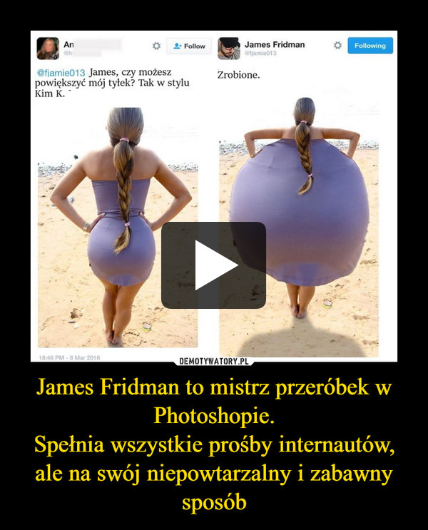 James Fridman to mistrz przeróbek w Photoshopie.Spełnia wszystkie prośby internautów, ale na swój niepowtarzalny i zabawny sposób –