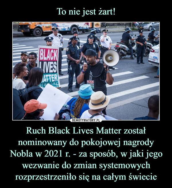 Ruch Black Lives Matter został nominowany do pokojowej nagrody Nobla w 2021 r. - za sposób, w jaki jego wezwanie do zmian systemowych rozprzestrzeniło się na całym świecie –