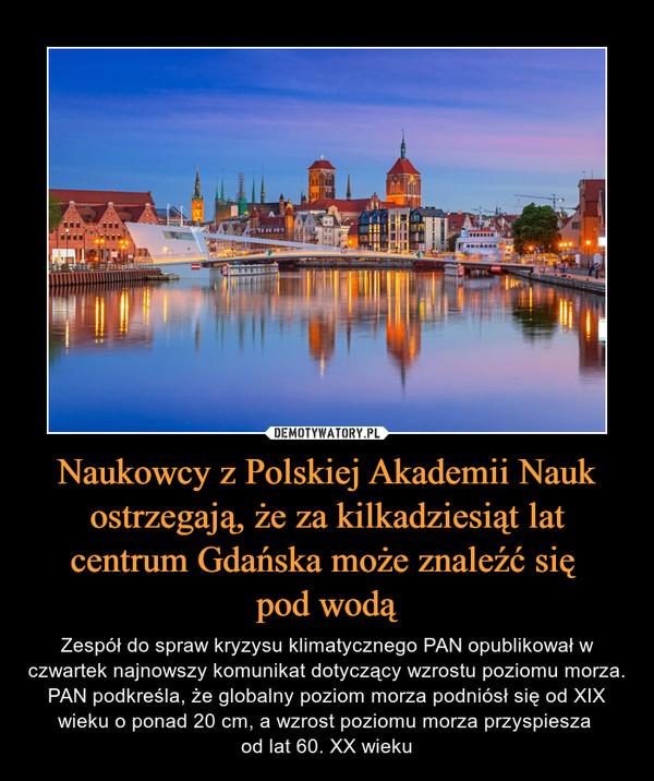 Naukowcy z Polskiej Akademii Nauk ostrzegają, że za kilkadziesiąt lat centrum Gdańska może znaleźć się pod wodą – Zespół do spraw kryzysu klimatycznego PAN opublikował w czwartek najnowszy komunikat dotyczący wzrostu poziomu morza. PAN podkreśla, że globalny poziom morza podniósł się od XIX wieku o ponad 20 cm, a wzrost poziomu morza przyspiesza od lat 60. XX wieku