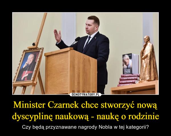 Minister Czarnek chce stworzyć nową dyscyplinę naukową - naukę o rodzinie – Czy będą przyznawane nagrody Nobla w tej kategorii?