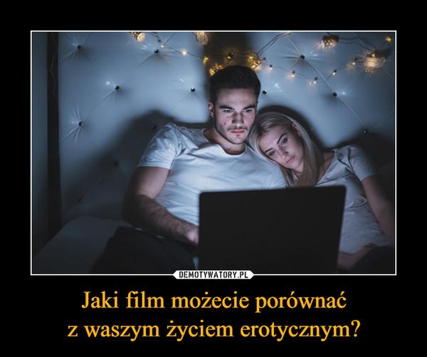 Jaki film możecie porównaćz waszym życiem erotycznym? –