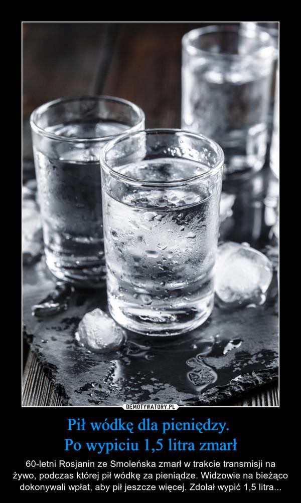 Pił wódkę dla pieniędzy. Po wypiciu 1,5 litra zmarł – 60-letni Rosjanin ze Smoleńska zmarł w trakcie transmisji na żywo, podczas której pił wódkę za pieniądze. Widzowie na bieżąco dokonywali wpłat, aby pił jeszcze więcej. Zdołał wypić 1,5 litra...
