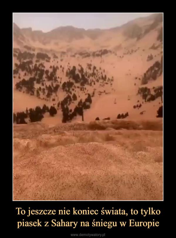 To jeszcze nie koniec świata, to tylko piasek z Sahary na śniegu w Europie –