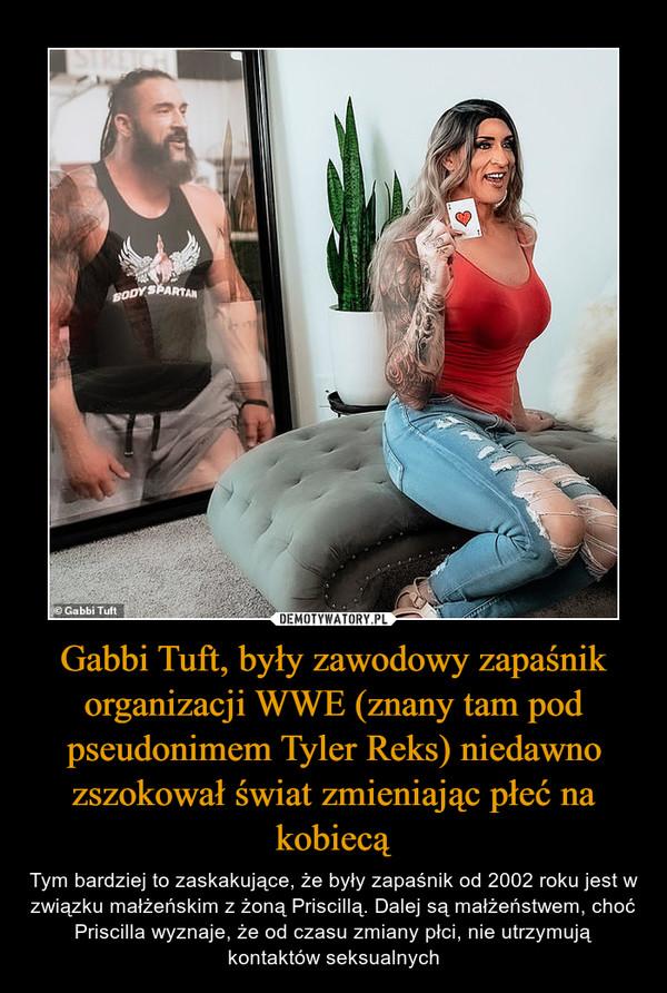 Gabbi Tuft, były zawodowy zapaśnik organizacji WWE (znany tam pod pseudonimem Tyler Reks) niedawno zszokował świat zmieniając płeć na kobiecą – Tym bardziej to zaskakujące, że były zapaśnik od 2002 roku jest w związku małżeńskim z żoną Priscillą. Dalej są małżeństwem, choć Priscilla wyznaje, że od czasu zmiany płci, nie utrzymują kontaktów seksualnych