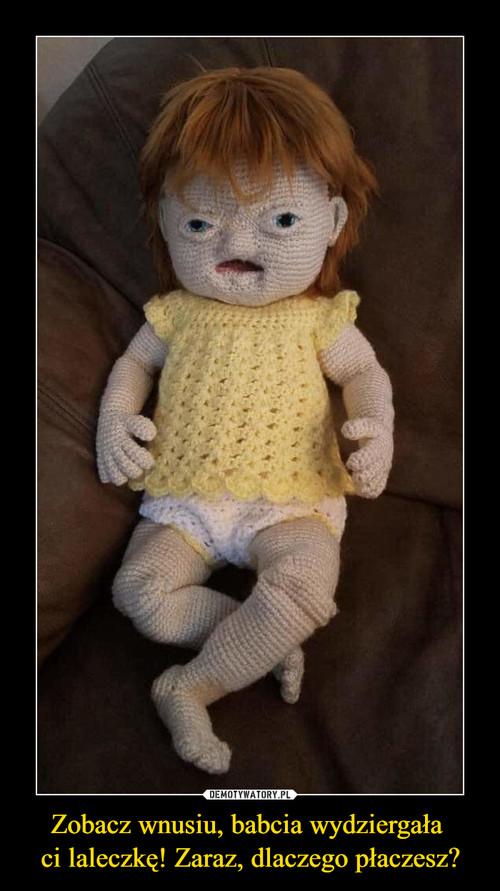 Zobacz wnusiu, babcia wydziergała  ci laleczkę! Zaraz, dlaczego płaczesz?