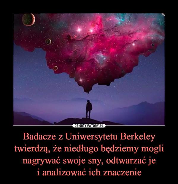 Badacze z Uniwersytetu Berkeley twierdzą, że niedługo będziemy mogli nagrywać swoje sny, odtwarzać jei analizować ich znaczenie –