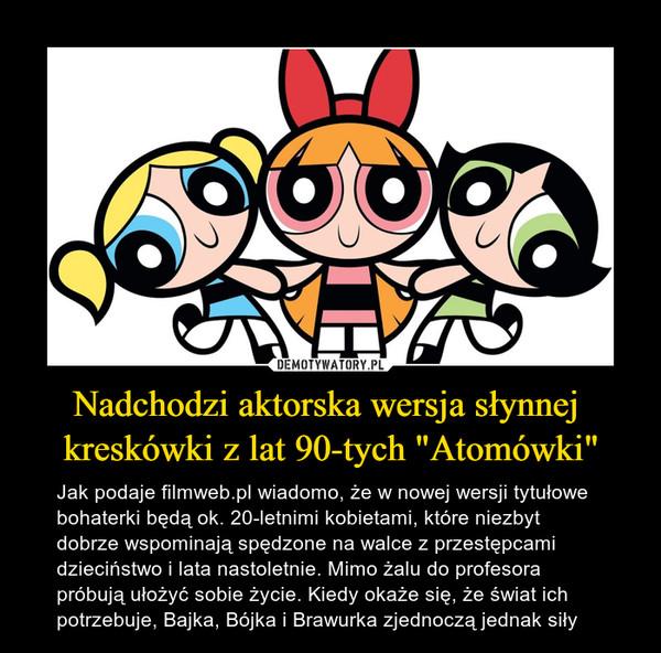 """Nadchodzi aktorska wersja słynnej kreskówki z lat 90-tych """"Atomówki"""" – Jak podaje filmweb.pl wiadomo, że w nowej wersji tytułowe bohaterki będą ok. 20-letnimi kobietami, które niezbyt dobrze wspominają spędzone na walce z przestępcami dzieciństwo i lata nastoletnie. Mimo żalu do profesora próbują ułożyć sobie życie. Kiedy okaże się, że świat ich potrzebuje,Bajka,BójkaiBrawurkazjednoczą jednak siły"""