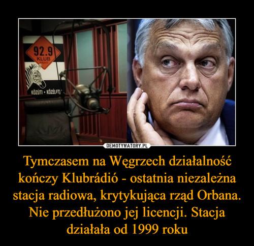 Tymczasem na Węgrzech działalność kończy Klubrádió - ostatnia niezależna stacja radiowa, krytykująca rząd Orbana. Nie przedłużono jej licencji. Stacja działała od 1999 roku