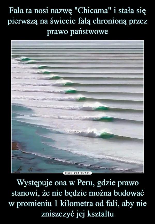 Występuje ona w Peru, gdzie prawo stanowi, że nie będzie można budowaćw promieniu 1 kilometra od fali, aby nie zniszczyć jej kształtu –
