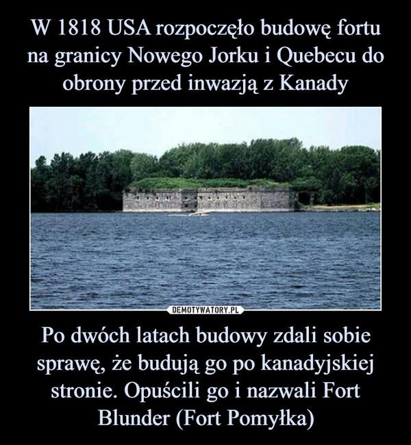 Po dwóch latach budowy zdali sobie sprawę, że budują go po kanadyjskiej stronie. Opuścili go i nazwali Fort Blunder (Fort Pomyłka) –