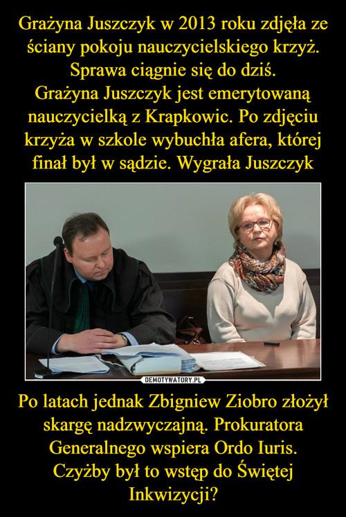 Grażyna Juszczyk w 2013 roku zdjęła ze ściany pokoju nauczycielskiego krzyż. Sprawa ciągnie się do dziś. Grażyna Juszczyk jest emerytowaną nauczycielką z Krapkowic. Po zdjęciu krzyża w szkole wybuchła afera, której finał był w sądzie. Wygrała Juszczyk Po latach jednak Zbigniew Ziobro złożył skargę nadzwyczajną. Prokuratora Generalnego wspiera Ordo Iuris. Czyżby był to wstęp do Świętej Inkwizycji?