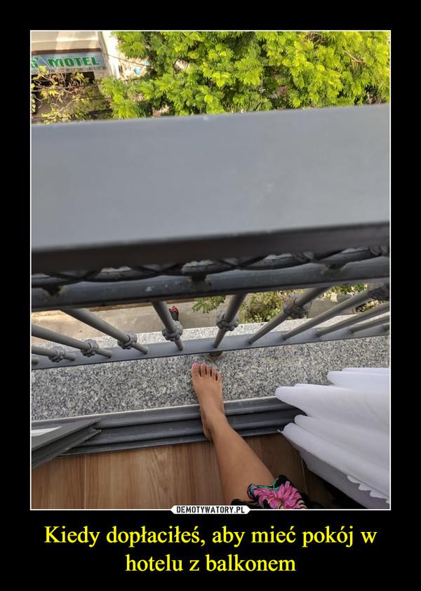 Kiedy dopłaciłeś, aby mieć pokój w hotelu z balkonem –