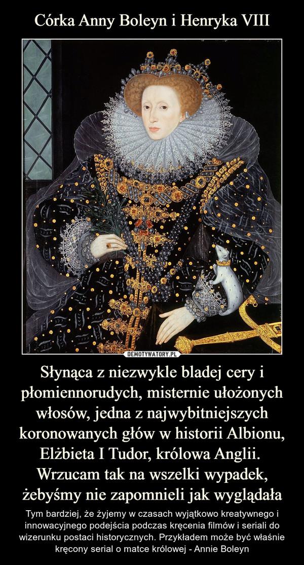 Słynąca z niezwykle bladej cery i płomiennorudych, misternie ułożonych włosów, jedna z najwybitniejszych koronowanych głów w historii Albionu, Elżbieta I Tudor, królowa Anglii. Wrzucam tak na wszelki wypadek, żebyśmy nie zapomnieli jak wyglądała – Tym bardziej, że żyjemy w czasach wyjątkowo kreatywnego i innowacyjnego podejścia podczas kręcenia filmów i seriali do wizerunku postaci historycznych. Przykładem może być właśnie kręcony serial o matce królowej - Annie Boleyn