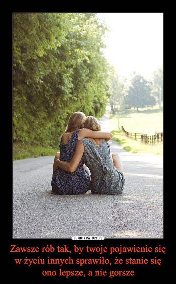 Zawsze rób tak, by twoje pojawienie się w życiu innych sprawiło, że stanie się ono lepsze, a nie gorsze –