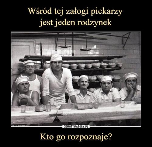 Wśród tej załogi piekarzy  jest jeden rodzynek Kto go rozpoznaje?