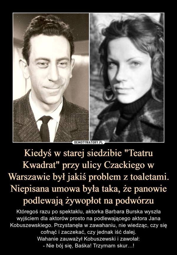 """Kiedyś w starej siedzibie """"Teatru Kwadrat"""" przy ulicy Czackiego w Warszawie był jakiś problem z toaletami. Niepisana umowa była taka, że panowie podlewają żywopłot na podwórzu – Któregoś razu po spektaklu, aktorka Barbara Burska wyszła wyjściem dla aktorów prosto na podlewającego aktora Jana Kobuszewskiego. Przystanęła w zawahaniu, nie wiedząc, czy się cofnąć i zaczekać, czy jednak iść dalej.Wahanie zauważył Kobuszewski i zawołał:- Nie bój się, Baśka! Trzymam skur…!"""