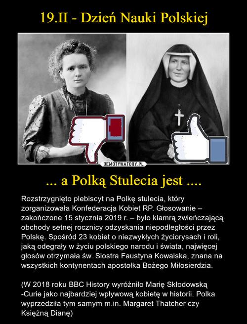 19.II - Dzień Nauki Polskiej ... a Polką Stulecia jest ....