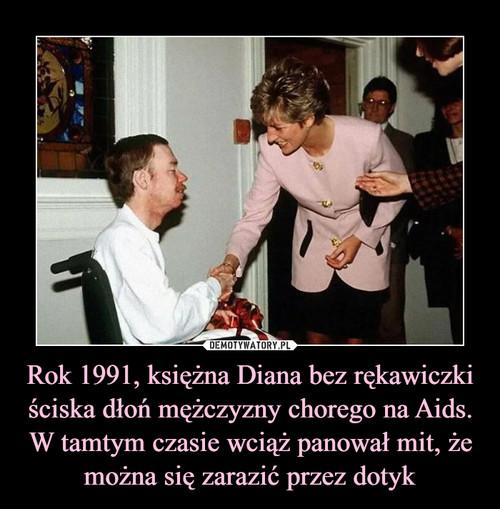 Rok 1991, księżna Diana bez rękawiczki ściska dłoń mężczyzny chorego na Aids. W tamtym czasie wciąż panował mit, że można się zarazić przez dotyk