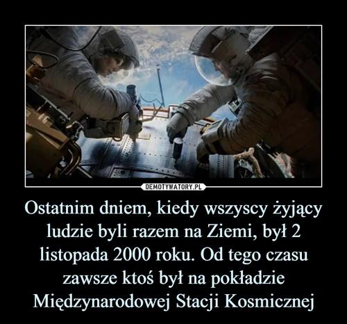 Ostatnim dniem, kiedy wszyscy żyjący ludzie byli razem na Ziemi, był 2 listopada 2000 roku. Od tego czasu zawsze ktoś był na pokładzie Międzynarodowej Stacji Kosmicznej
