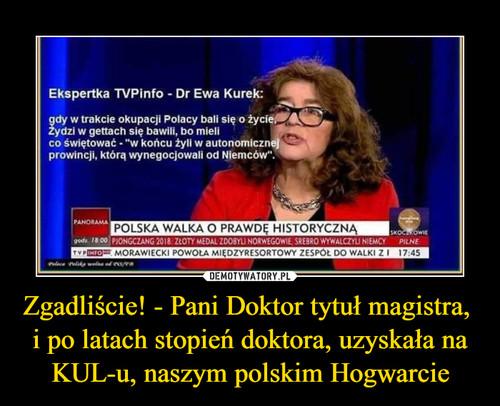 Zgadliście! - Pani Doktor tytuł magistra,  i po latach stopień doktora, uzyskała na KUL-u, naszym polskim Hogwarcie