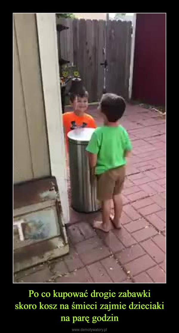 Po co kupować drogie zabawkiskoro kosz na śmieci zajmie dzieciakina parę godzin –