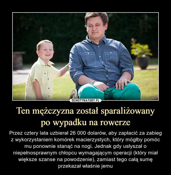Ten mężczyzna został sparaliżowanypo wypadku na rowerze – Przez cztery lata uzbierał 26 000 dolarów, aby zapłacić za zabieg z wykorzystaniem komórek macierzystych, który mógłby pomóc mu ponownie stanąć na nogi. Jednak gdy usłyszał o niepełnosprawnym chłopcu wymagającym operacji (który miał większe szanse na powodzenie), zamiast tego całą sumę przekazał właśnie jemu