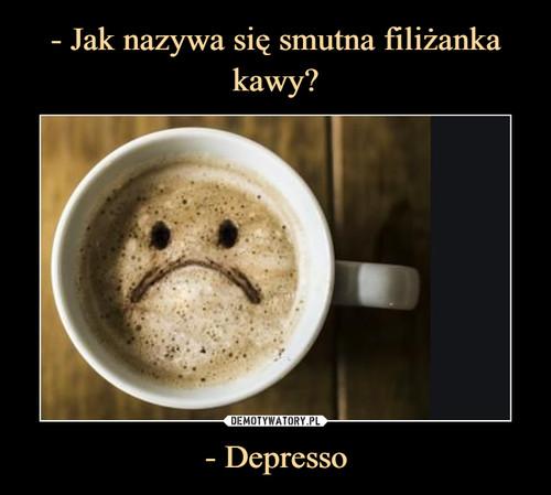 - Jak nazywa się smutna filiżanka kawy? - Depresso