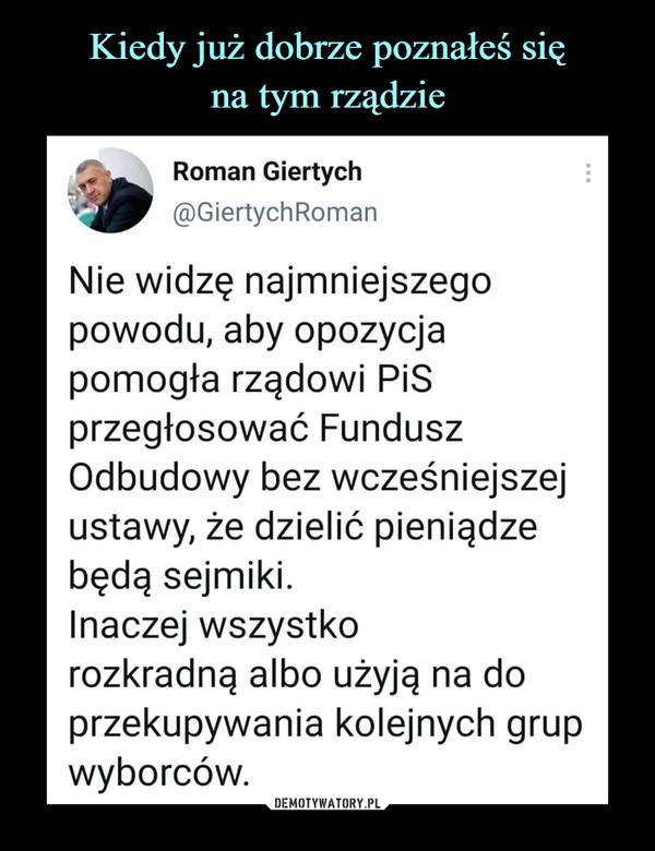 –  Roman Giertych @GiertychRoman Nie widzę najmniejszego powodu, aby opozycja pomogła rządowi PiSprzegłosować Fundusz Odbudowy bez wcześniejszej ustawy, że dzielićpieniądze będą sejmiki.Inaczej wszystko rozkradną albo użyją na do przekupywania kolejnych grupwyborców.