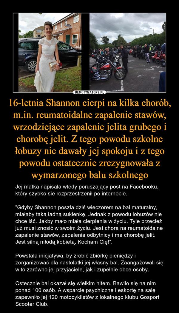 """16-letnia Shannon cierpi na kilka chorób, m.in. reumatoidalne zapalenie stawów, wrzodziejące zapalenie jelita grubego i chorobę jelit. Z tego powodu szkolne łobuzy nie dawały jej spokoju i z tego powodu ostatecznie zrezygnowała z wymarzonego balu szkolnego – Jej matka napisała wtedy poruszający post na Facebooku, który szybko sie rozprzestrzenił po internecie. """"Gdyby Shannon poszła dziś wieczorem na bal maturalny, miałaby taką ładną sukienkę. Jednak z powodu łobuzów nie chce iść. Jakby mało miała cierpienia w życiu. Tyle przecież już musi znosić w swoim życiu. Jest chora na reumatoidalne zapalenie stawów, zapalenia odbytnicy i ma chorobę jelit. Jest silną młodą kobietą. Kocham Cię!"""".Powstała inicjatywa, by zrobić zbiórkę pieniędzy i zorganizować dla nastolatki jej własny bal. Zaangażowali się w to zarówno jej przyjaciele, jak i zupełnie obce osoby. Ostecznie bal okazał się wielkim hitem. Bawiło się na nim ponad 100 osób. A wsparcie psychiczne i eskortę na salę zapewniło jej 120 motocyklistów z lokalnego klubu Gosport Scooter Club."""