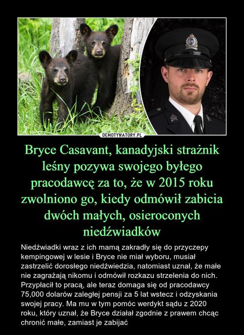 Bryce Casavant, kanadyjski strażnik leśny pozywa swojego byłego pracodawcę za to, że w 2015 roku zwolniono go, kiedy odmówił zabicia dwóch małych, osieroconych niedźwiadków