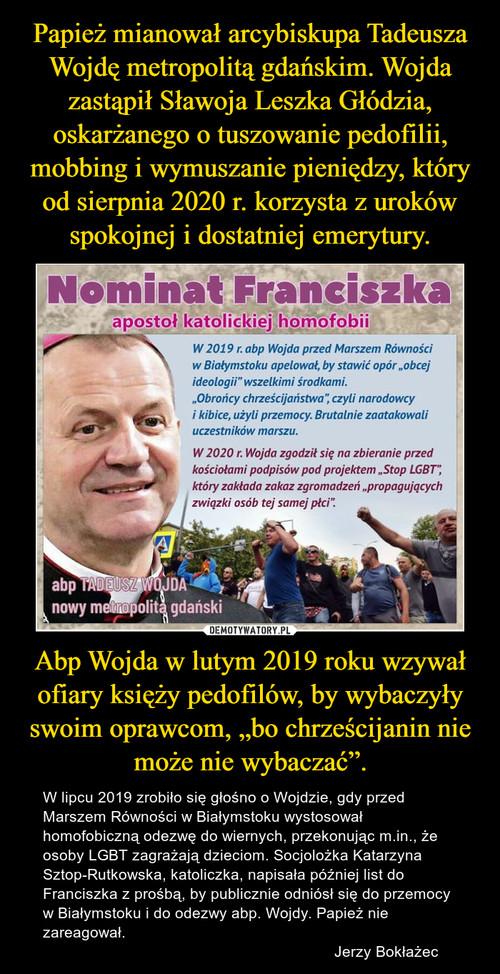 """Papież mianował arcybiskupa Tadeusza Wojdę metropolitą gdańskim. Wojda zastąpił Sławoja Leszka Głódzia, oskarżanego o tuszowanie pedofilii, mobbing i wymuszanie pieniędzy, który od sierpnia 2020 r. korzysta z uroków spokojnej i dostatniej emerytury. Abp Wojda w lutym 2019 roku wzywał ofiary księży pedofilów, by wybaczyły swoim oprawcom, """"bo chrześcijanin nie może nie wybaczać""""."""