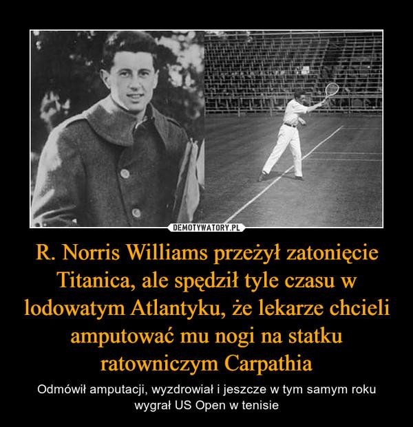 R. Norris Williams przeżył zatonięcie Titanica, ale spędził tyle czasu w lodowatym Atlantyku, że lekarze chcieli amputować mu nogi na statku ratowniczym Carpathia – Odmówił amputacji, wyzdrowiał i jeszcze w tym samym roku wygrał US Open w tenisie