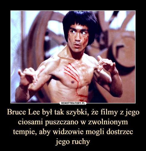 Bruce Lee był tak szybki, że filmy z jego ciosami puszczano w zwolnionym tempie, aby widzowie mogli dostrzec jego ruchy