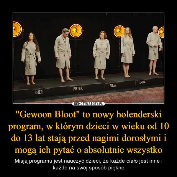 """""""Gewoon Bloot"""" to nowy holenderski program, w którym dzieci w wieku od 10 do 13 lat stają przed nagimi dorosłymi i mogą ich pytać o absolutnie wszystko – Misją programu jest nauczyć dzieci, że każde ciało jest inne i każde na swój sposób piękne"""