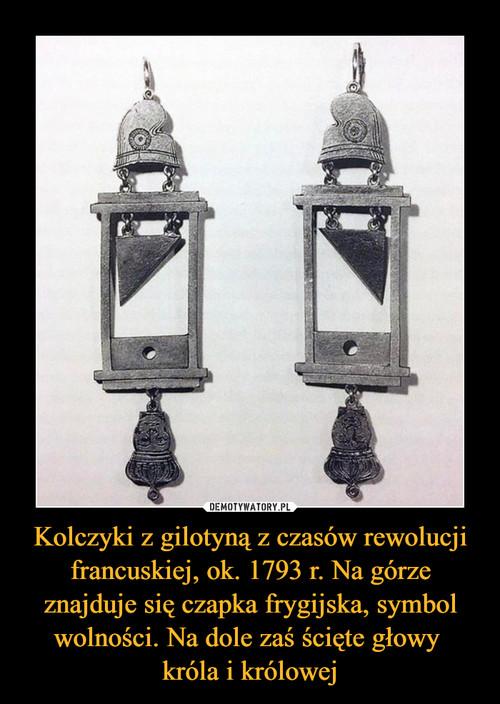 Kolczyki z gilotyną z czasów rewolucji francuskiej, ok. 1793 r. Na górze znajduje się czapka frygijska, symbol wolności. Na dole zaś ścięte głowy  króla i królowej