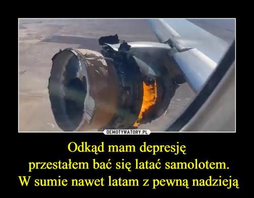 Odkąd mam depresję  przestałem bać się latać samolotem.  W sumie nawet latam z pewną nadzieją