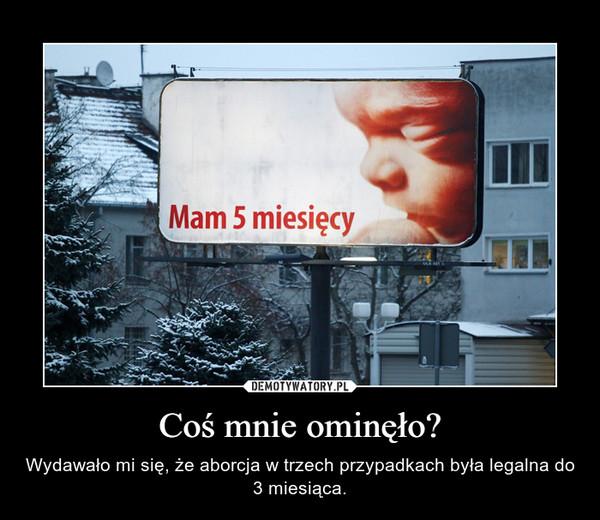 Coś mnie ominęło? – Wydawało mi się, że aborcja w trzech przypadkach była legalna do 3 miesiąca.
