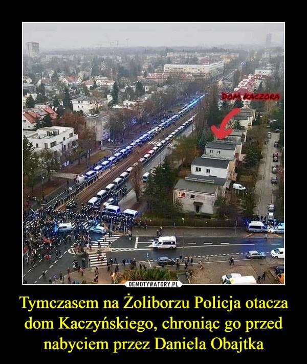 Tymczasem na Żoliborzu Policja otacza dom Kaczyńskiego, chroniąc go przed nabyciem przez Daniela Obajtka –